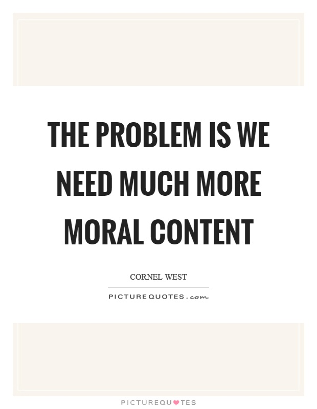 The problem is we need much more moral content Picture Quote #1