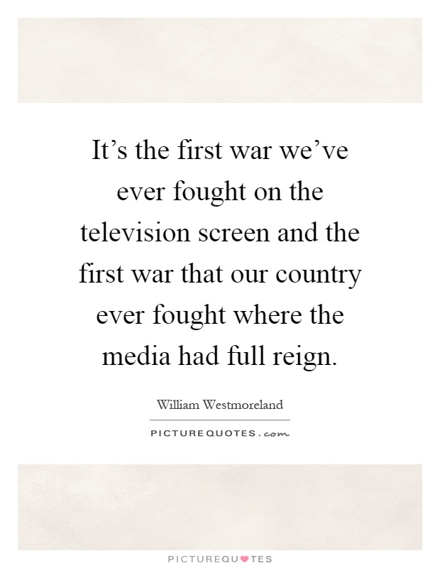 It's the first war we've ever fought on the television screen and the first war that our country ever fought where the media had full reign Picture Quote #1