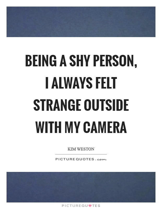 Being a shy person, I always felt strange outside with my camera Picture Quote #1
