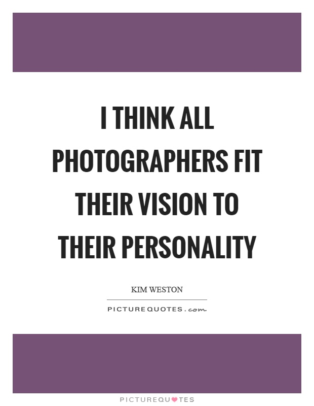 I think all photographers fit their vision to their personality Picture Quote #1