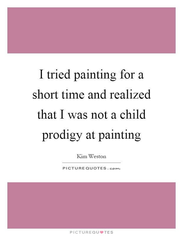 I tried painting for a short time and realized that I was not a child prodigy at painting Picture Quote #1