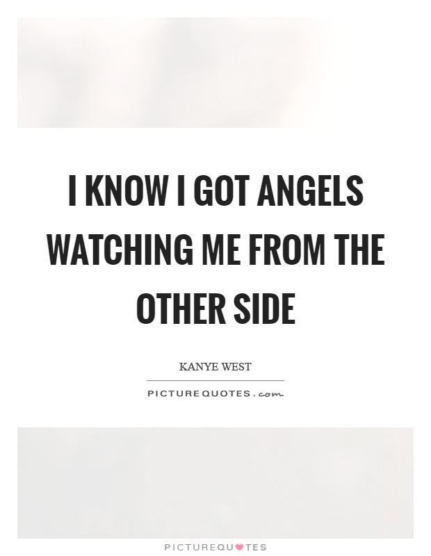 I know I got angels watching me from the other side Picture Quote #1