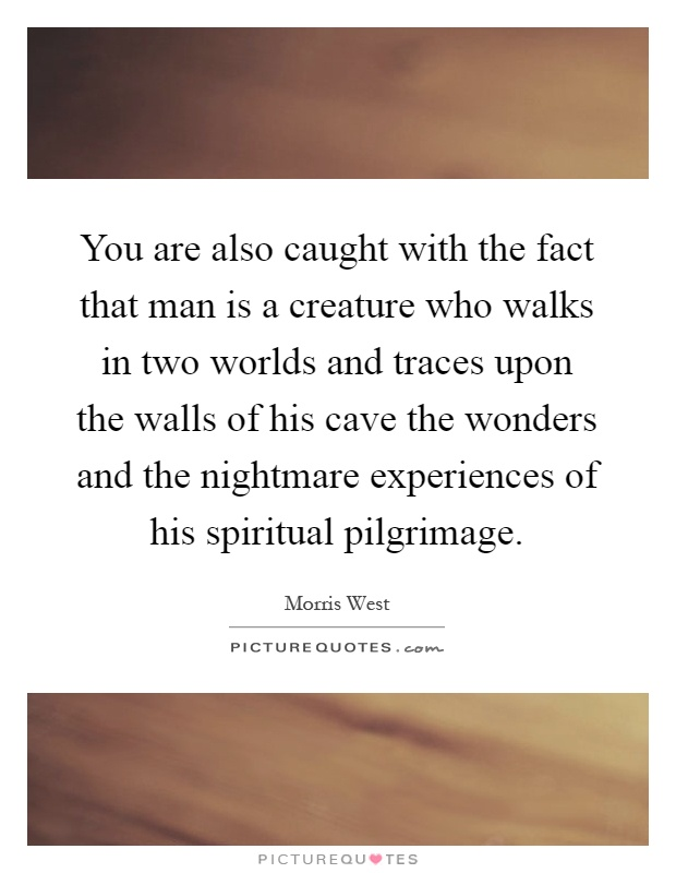 You are also caught with the fact that man is a creature who walks in two worlds and traces upon the walls of his cave the wonders and the nightmare experiences of his spiritual pilgrimage Picture Quote #1