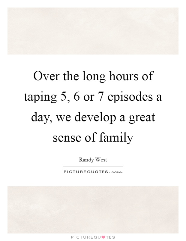 Over the long hours of taping 5, 6 or 7 episodes a day, we develop a great sense of family Picture Quote #1