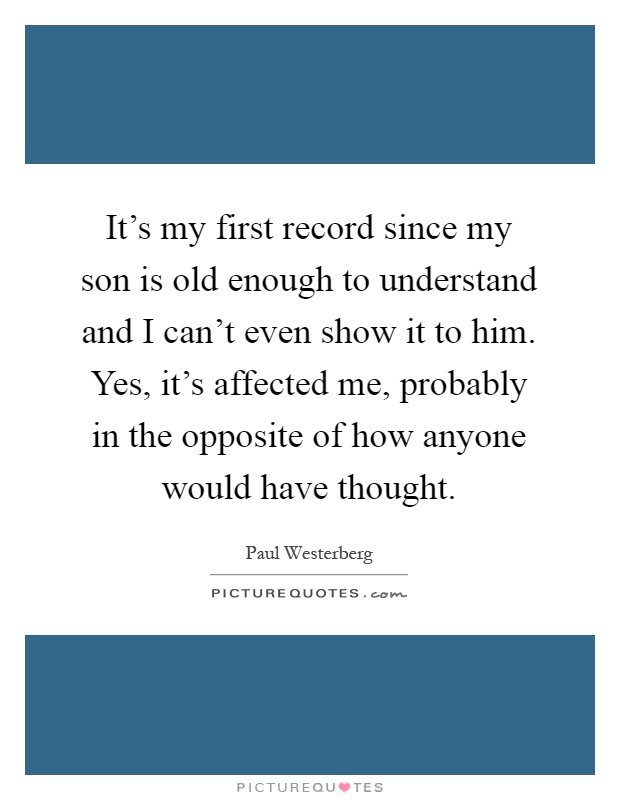 It's my first record since my son is old enough to understand and I can't even show it to him. Yes, it's affected me, probably in the opposite of how anyone would have thought Picture Quote #1