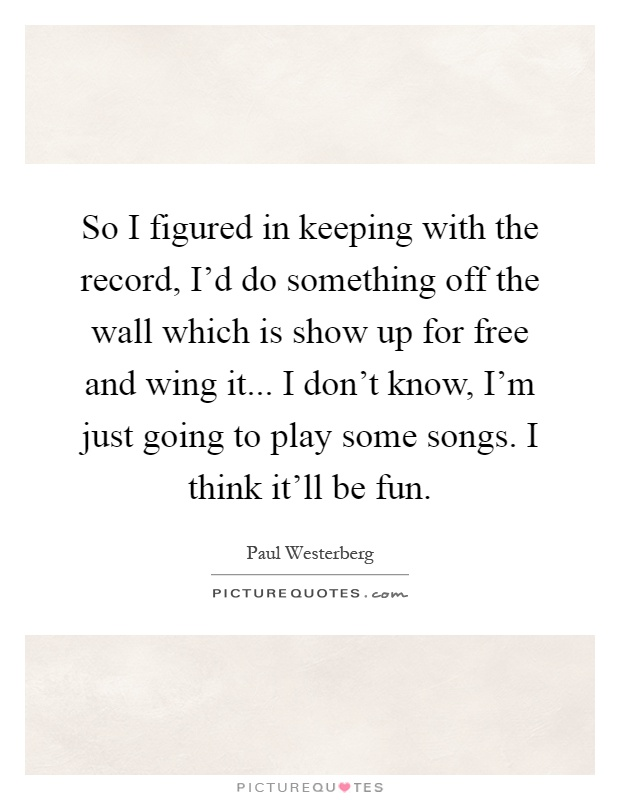 So I figured in keeping with the record, I'd do something off the wall which is show up for free and wing it... I don't know, I'm just going to play some songs. I think it'll be fun Picture Quote #1