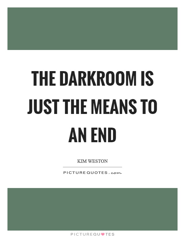 The darkroom is just the means to an end Picture Quote #1
