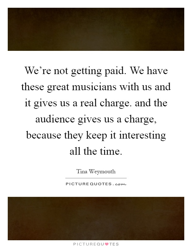 We're not getting paid. We have these great musicians with us and it gives us a real charge. and the audience gives us a charge, because they keep it interesting all the time Picture Quote #1