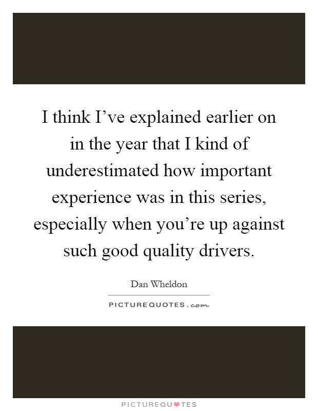 I think I've explained earlier on in the year that I kind of underestimated how important experience was in this series, especially when you're up against such good quality drivers Picture Quote #1