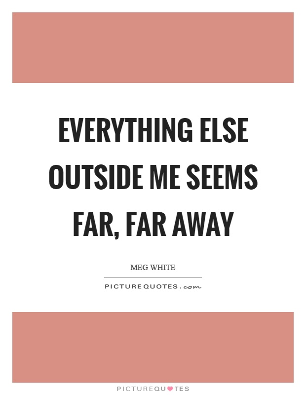 Everything else outside me seems far, far away Picture Quote #1