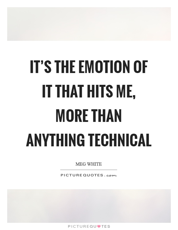 It's the emotion of it that hits me, more than anything technical Picture Quote #1