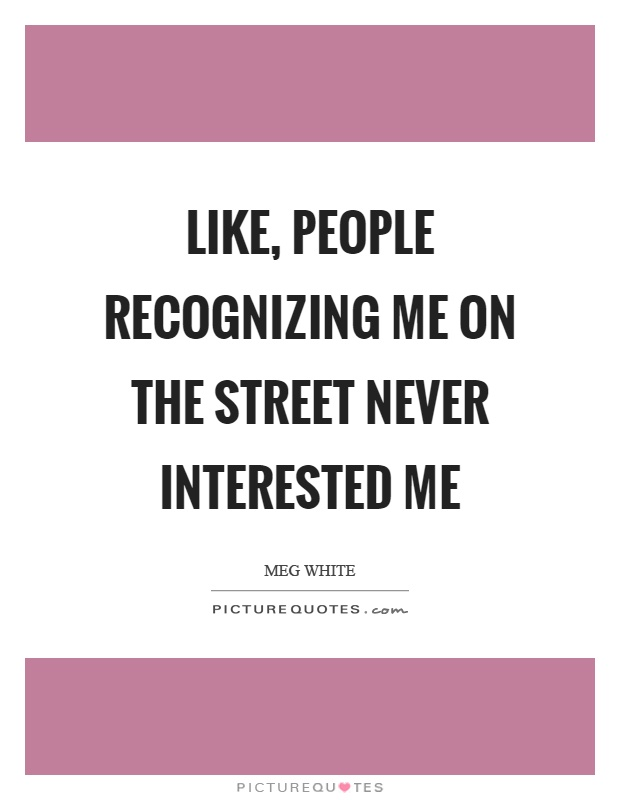 Like, people recognizing me on the street never interested me Picture Quote #1