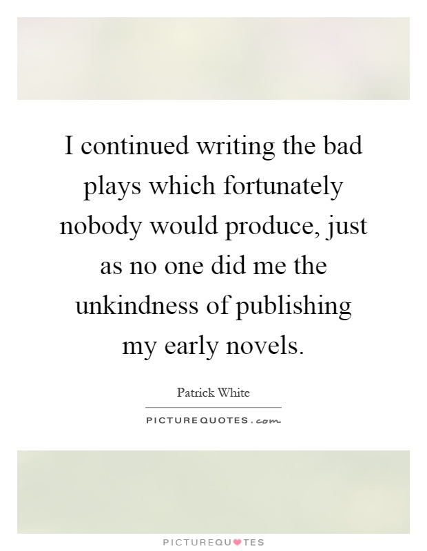 I continued writing the bad plays which fortunately nobody would produce, just as no one did me the unkindness of publishing my early novels Picture Quote #1