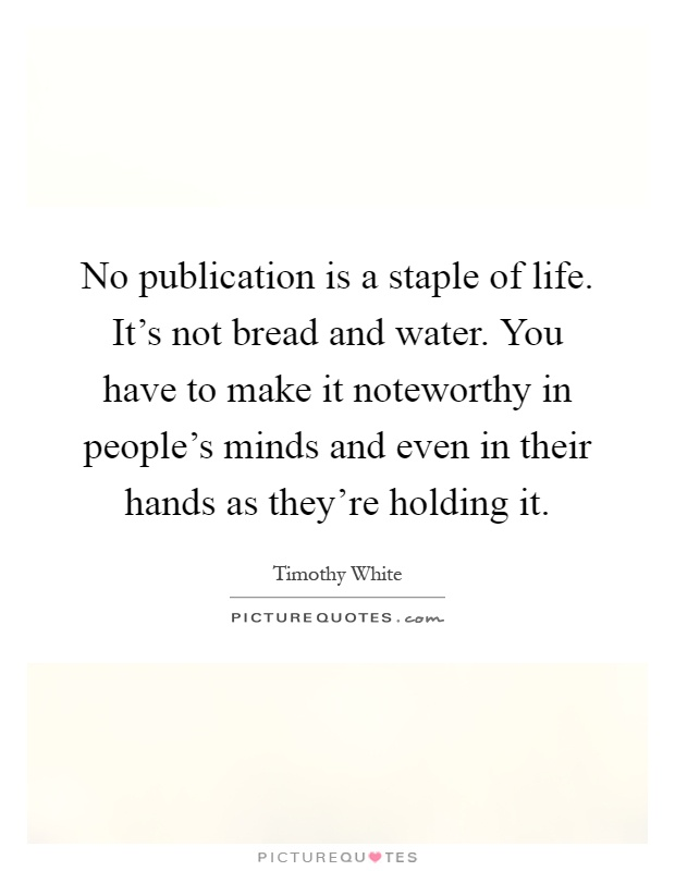 No publication is a staple of life. It's not bread and water. You have to make it noteworthy in people's minds and even in their hands as they're holding it Picture Quote #1