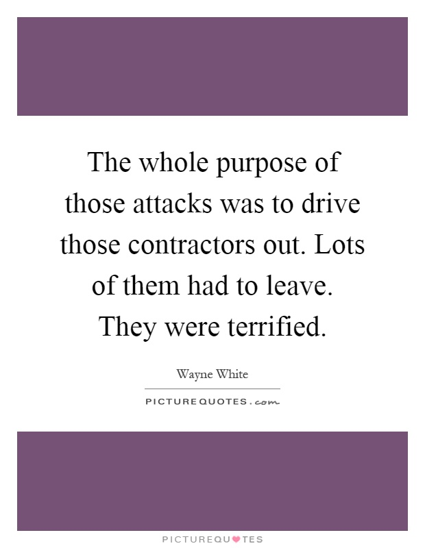 The whole purpose of those attacks was to drive those contractors out. Lots of them had to leave. They were terrified Picture Quote #1