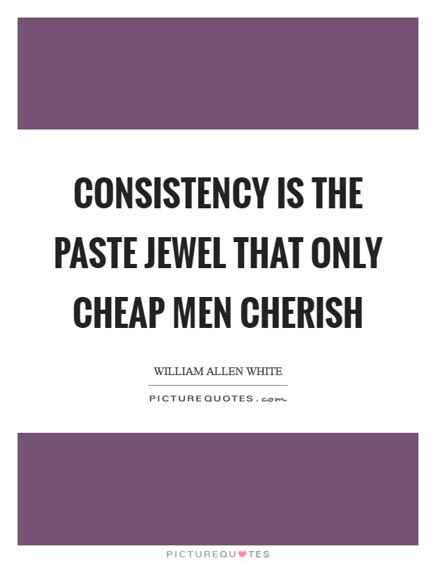 Consistency is the paste jewel that only cheap men cherish Picture Quote #1