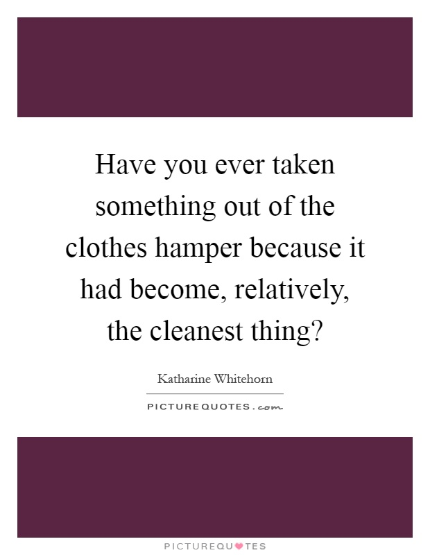 Have you ever taken something out of the clothes hamper because it had become, relatively, the cleanest thing? Picture Quote #1