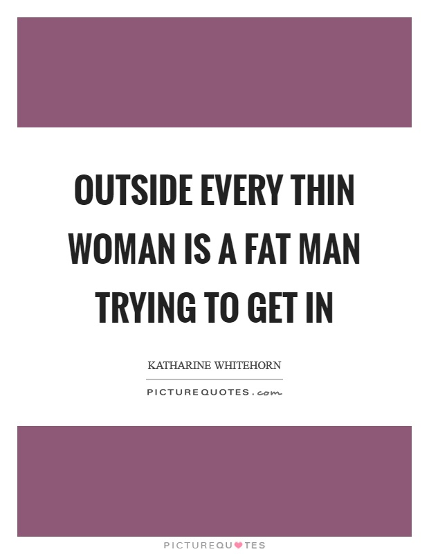 Outside every thin woman is a fat man trying to get in Picture Quote #1