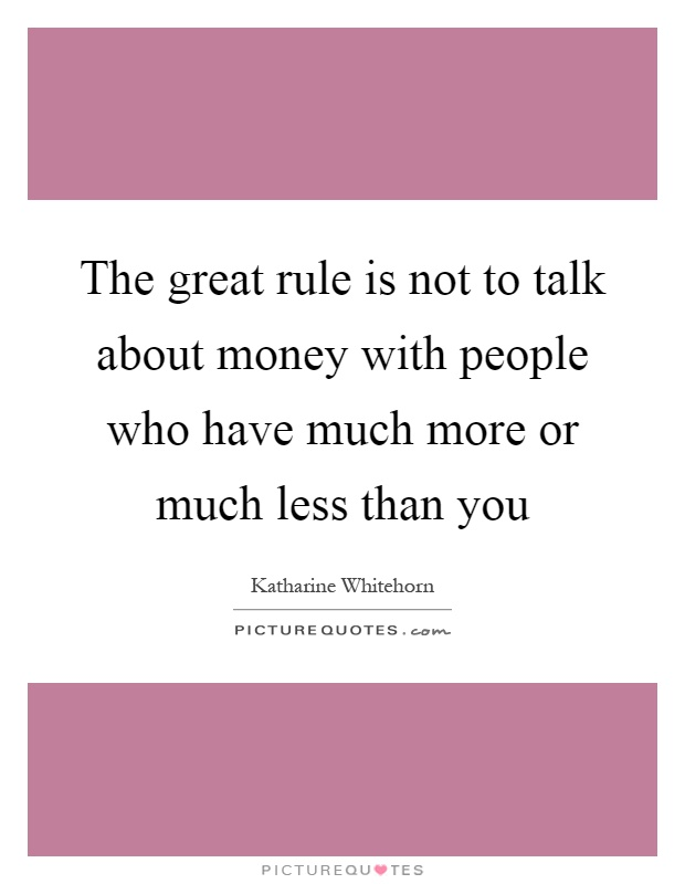 The great rule is not to talk about money with people who have much more or much less than you Picture Quote #1