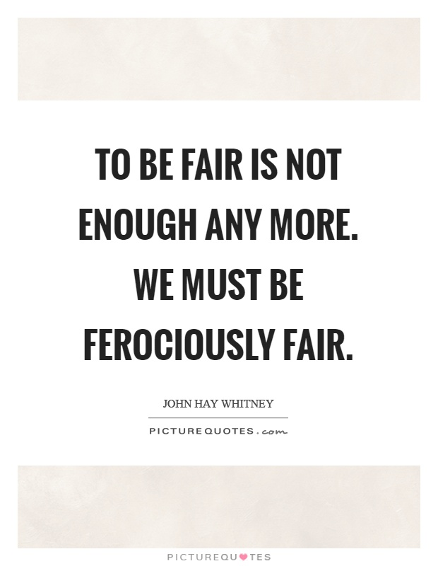 To be fair is not enough any more. We must be ferociously fair Picture Quote #1