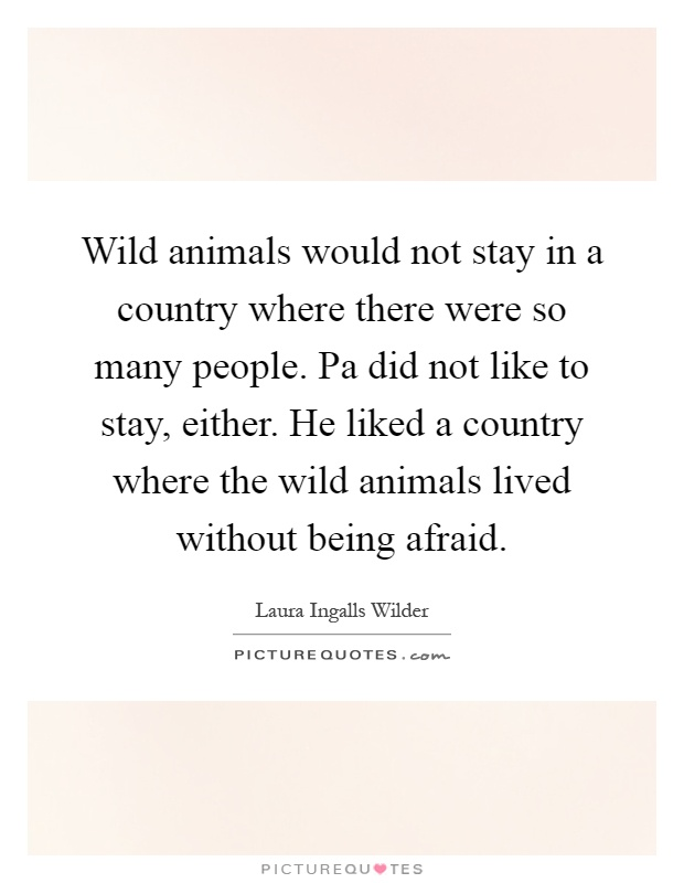 Wild animals would not stay in a country where there were so many people. Pa did not like to stay, either. He liked a country where the wild animals lived without being afraid Picture Quote #1