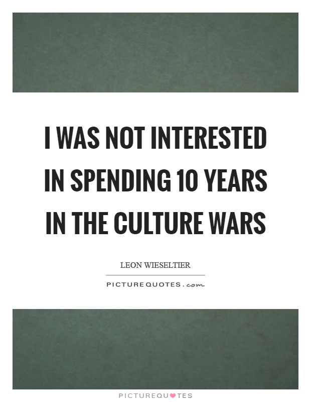I was not interested in spending 10 years in the culture wars Picture Quote #1
