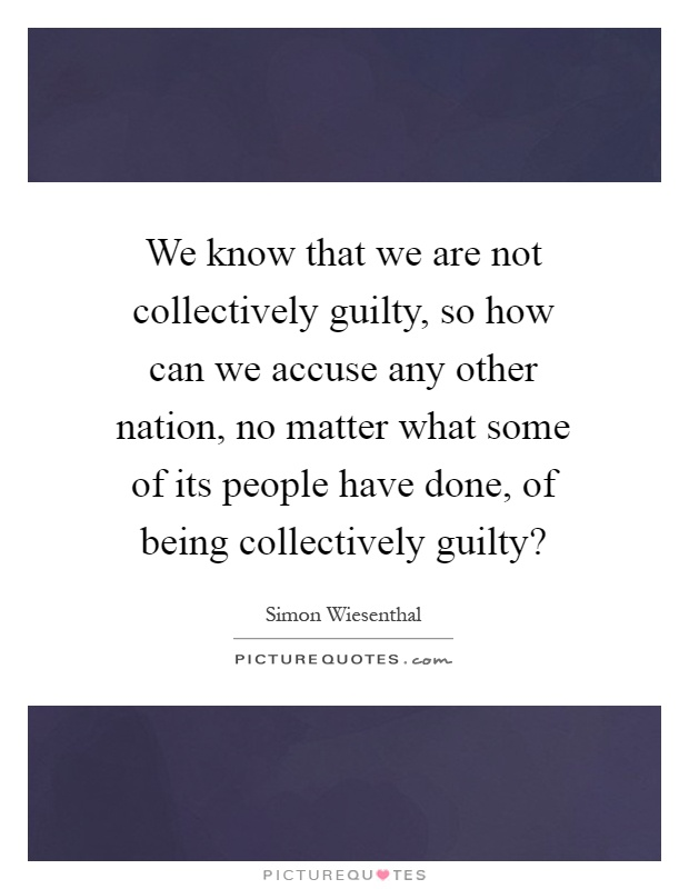 We know that we are not collectively guilty, so how can we accuse any other nation, no matter what some of its people have done, of being collectively guilty? Picture Quote #1