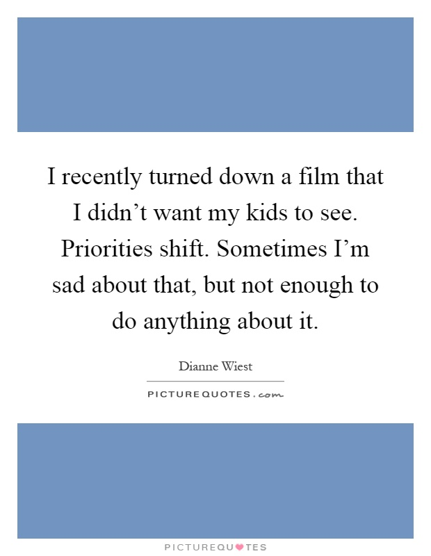 I recently turned down a film that I didn't want my kids to see. Priorities shift. Sometimes I'm sad about that, but not enough to do anything about it Picture Quote #1