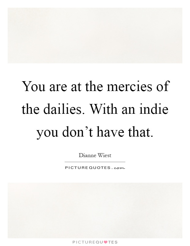 You are at the mercies of the dailies. With an indie you don't have that Picture Quote #1