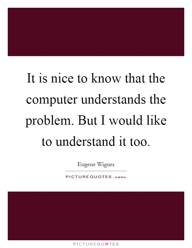It is nice to know that the computer understands the problem. But I would like to understand it too Picture Quote #1