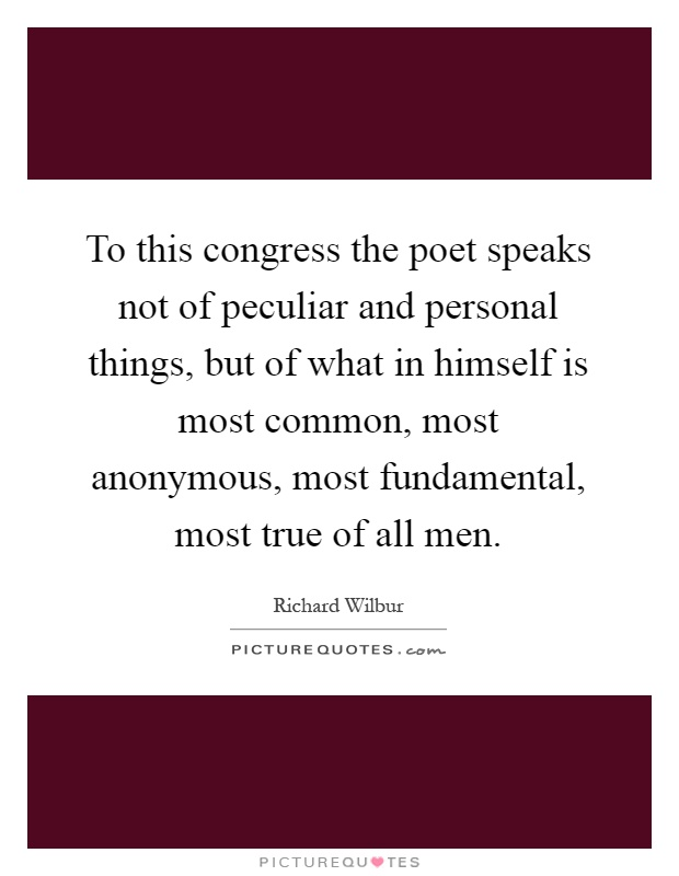 To this congress the poet speaks not of peculiar and personal things, but of what in himself is most common, most anonymous, most fundamental, most true of all men Picture Quote #1