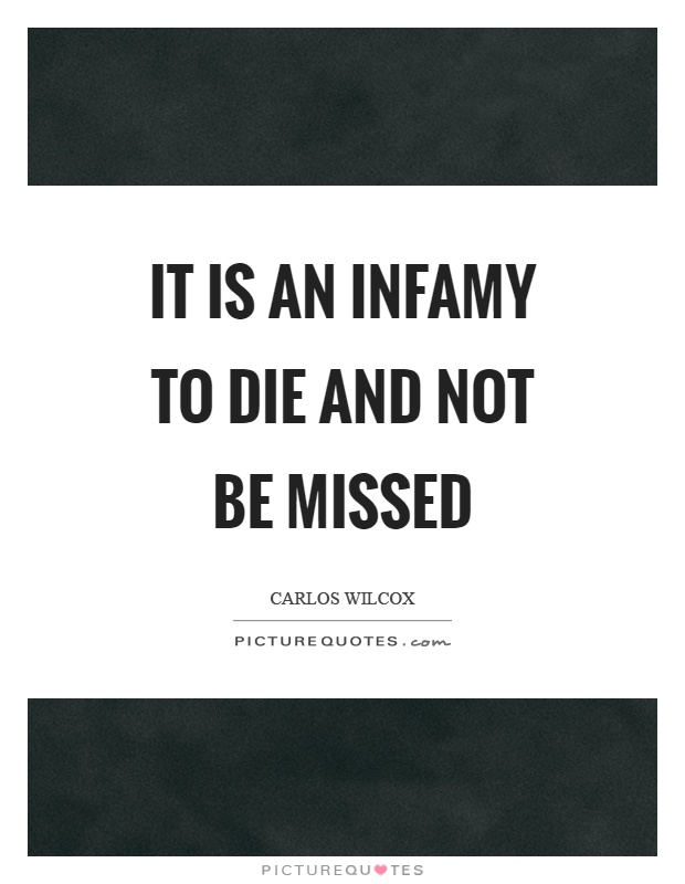 It is an infamy to die and not be missed Picture Quote #1