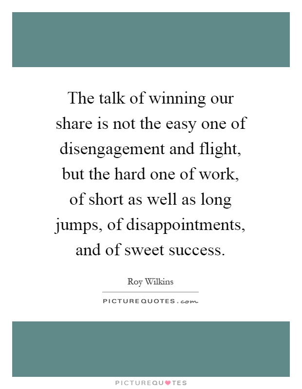 The talk of winning our share is not the easy one of disengagement and flight, but the hard one of work, of short as well as long jumps, of disappointments, and of sweet success Picture Quote #1