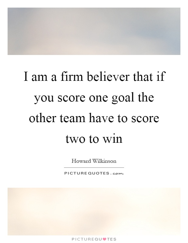 I am a firm believer that if you score one goal the other team have to score two to win Picture Quote #1
