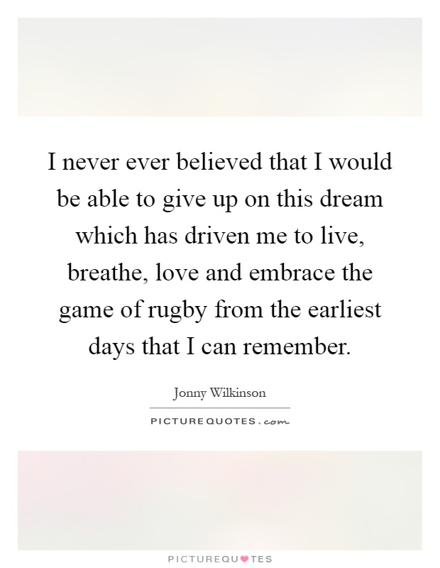 I never ever believed that I would be able to give up on this dream which has driven me to live, breathe, love and embrace the game of rugby from the earliest days that I can remember Picture Quote #1