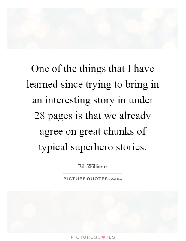 One of the things that I have learned since trying to bring in an interesting story in under 28 pages is that we already agree on great chunks of typical superhero stories Picture Quote #1