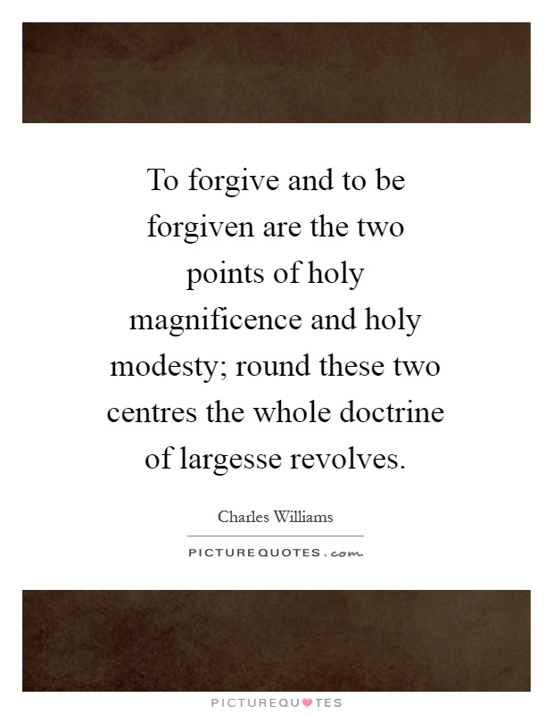 To forgive and to be forgiven are the two points of holy magnificence and holy modesty; round these two centres the whole doctrine of largesse revolves Picture Quote #1