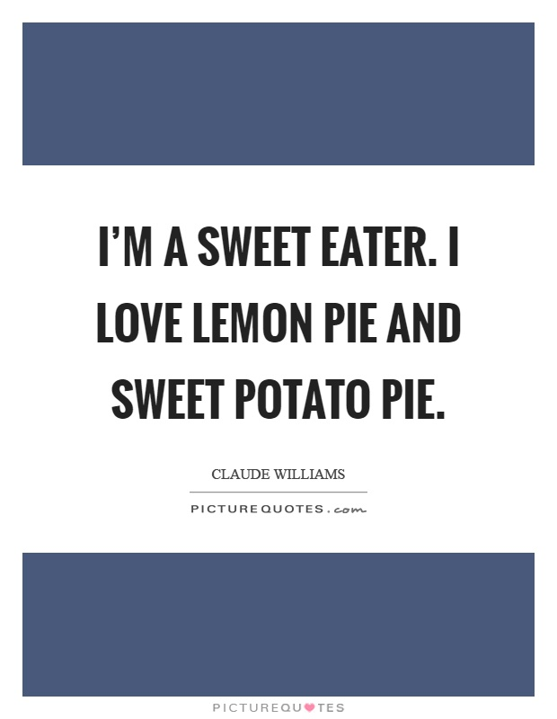 I'm a sweet eater. I love lemon pie and sweet potato pie Picture Quote #1