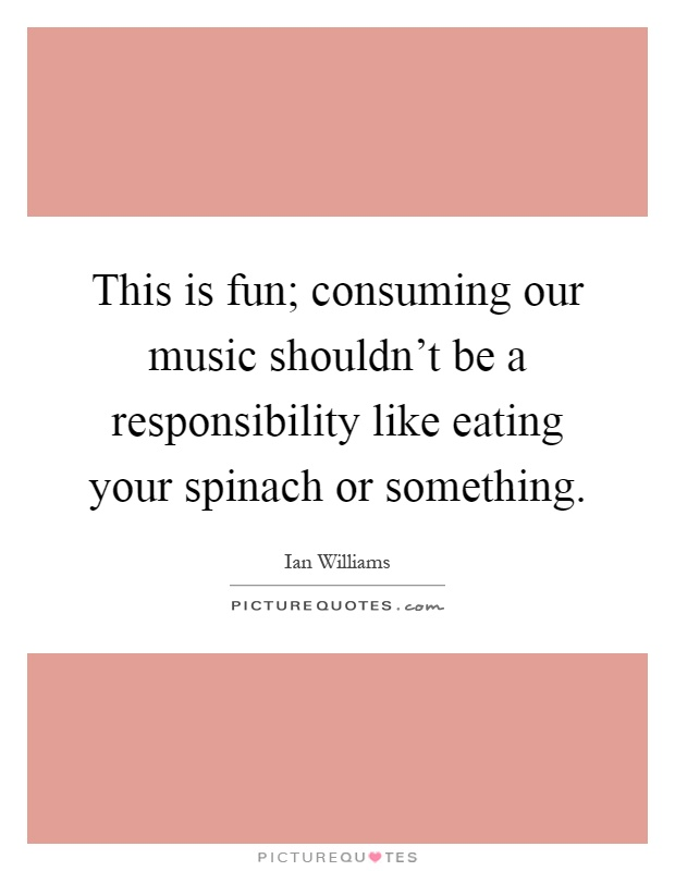 This is fun; consuming our music shouldn't be a responsibility like eating your spinach or something Picture Quote #1