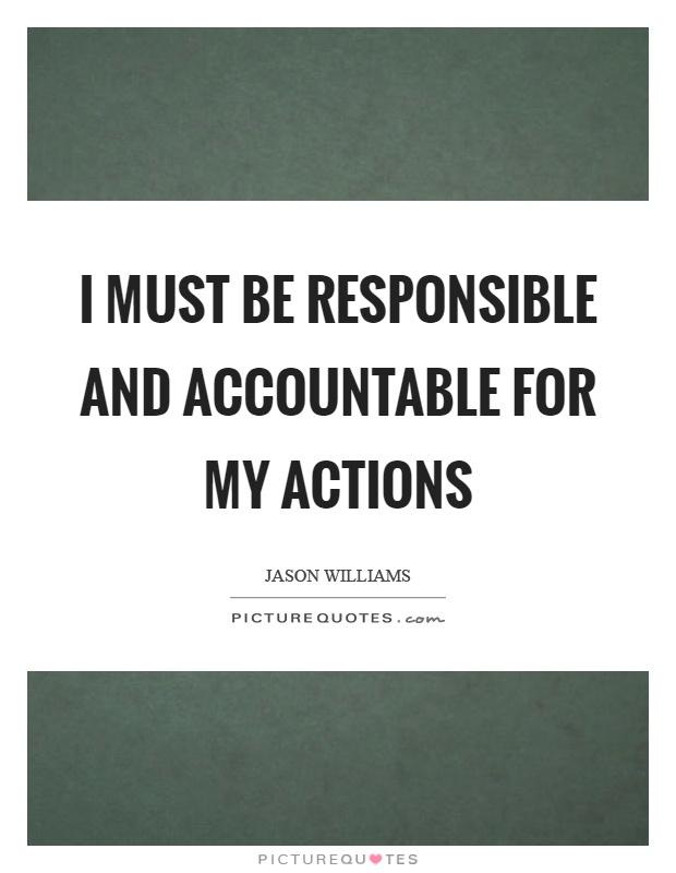 I must be responsible and accountable for my actions Picture Quote #1