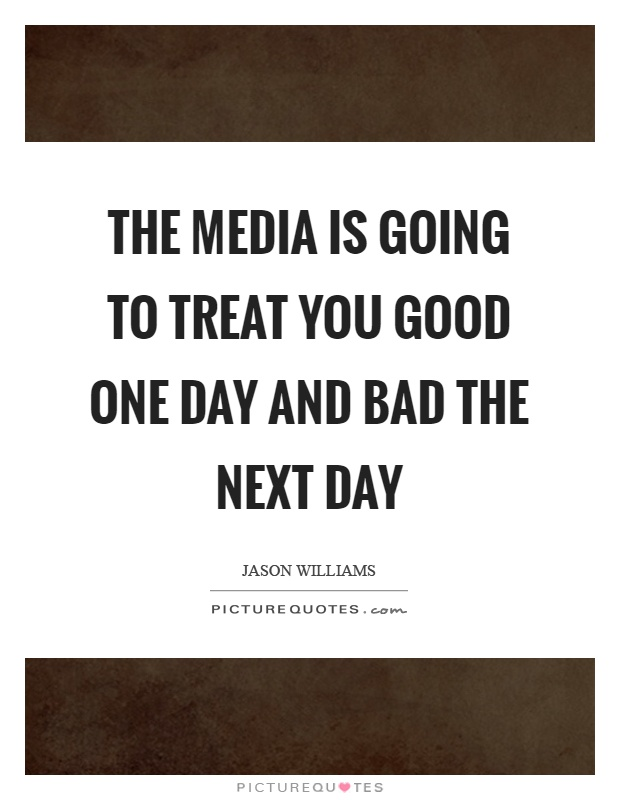 The media is going to treat you good one day and bad the next day Picture Quote #1