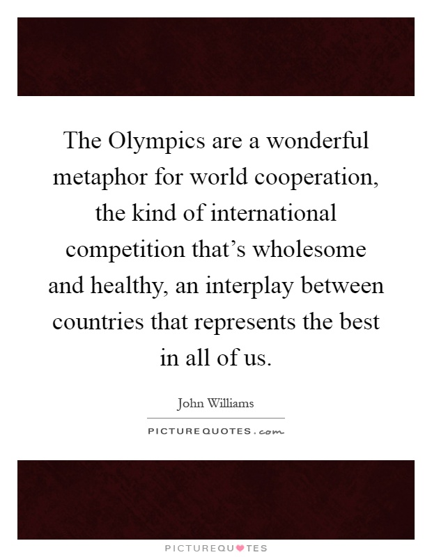 The Olympics are a wonderful metaphor for world cooperation, the kind of international competition that's wholesome and healthy, an interplay between countries that represents the best in all of us Picture Quote #1