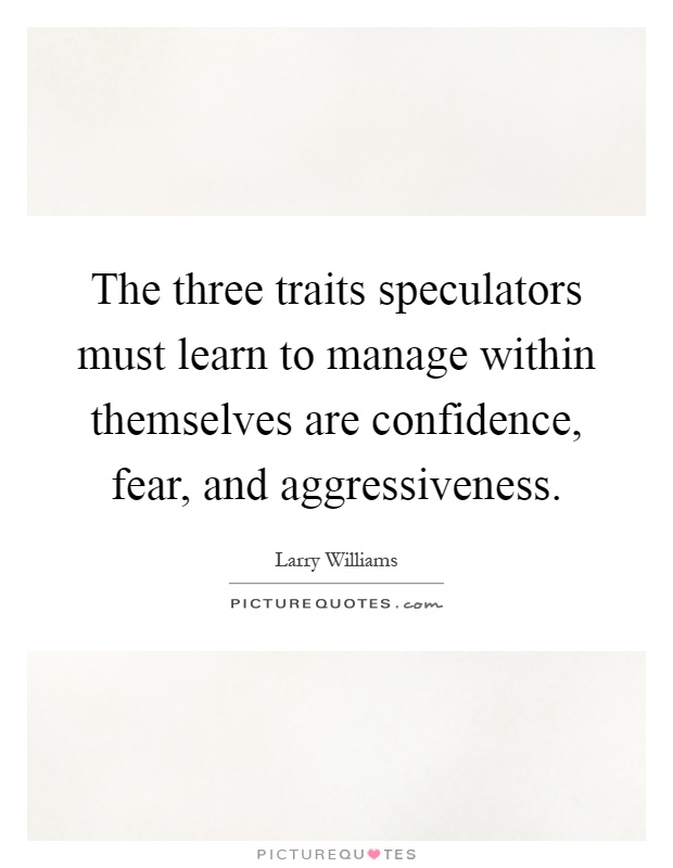 The three traits speculators must learn to manage within themselves are confidence, fear, and aggressiveness Picture Quote #1