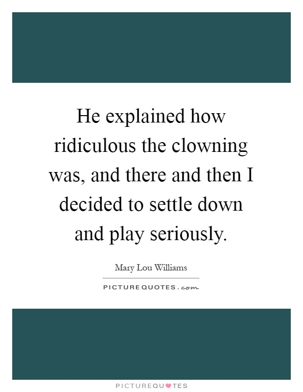 He explained how ridiculous the clowning was, and there and then I decided to settle down and play seriously Picture Quote #1