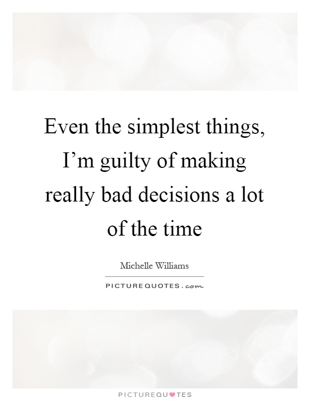Even the simplest things, I'm guilty of making really bad decisions a lot of the time Picture Quote #1