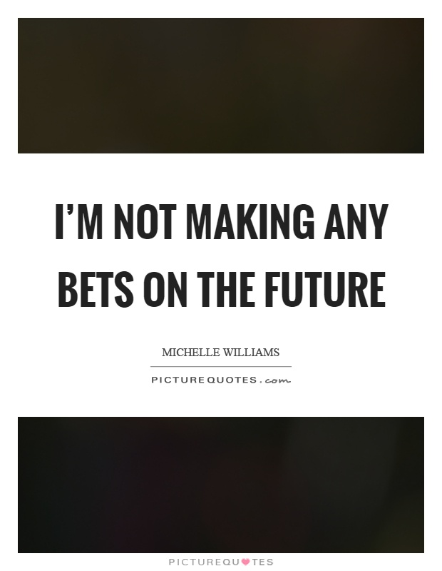 I'm not making any bets on the future Picture Quote #1