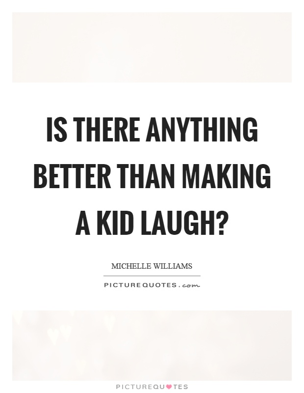 Is there anything better than making a kid laugh? Picture Quote #1