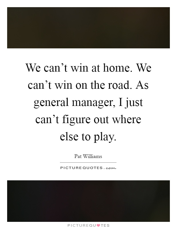 We can't win at home. We can't win on the road. As general manager, I just can't figure out where else to play Picture Quote #1
