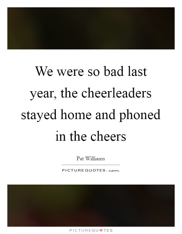 We were so bad last year, the cheerleaders stayed home and phoned in the cheers Picture Quote #1