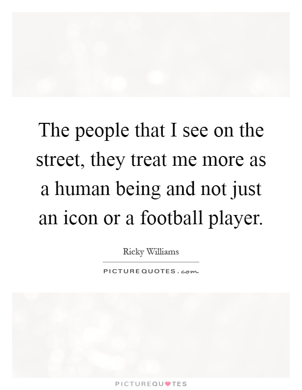 The people that I see on the street, they treat me more as a human being and not just an icon or a football player Picture Quote #1